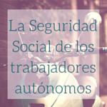 La Seguridad Social de los trabajadores autónomos